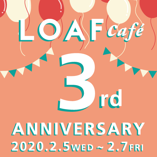 LOAF cafe 3rd ANNIVERSARY【2/5.wed〜2/7.fri】
